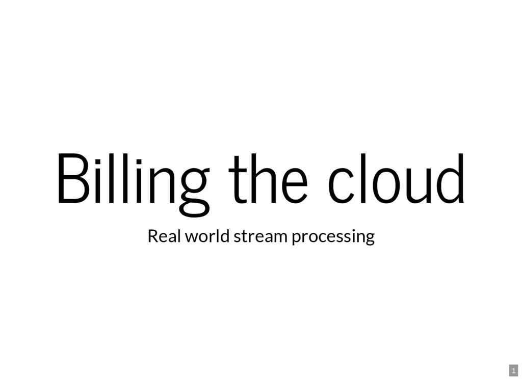 1 Billing the cloud Real world stream processing