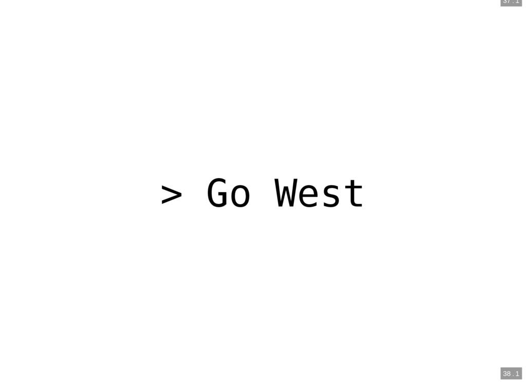 37 . 1 38 . 1 > Go West