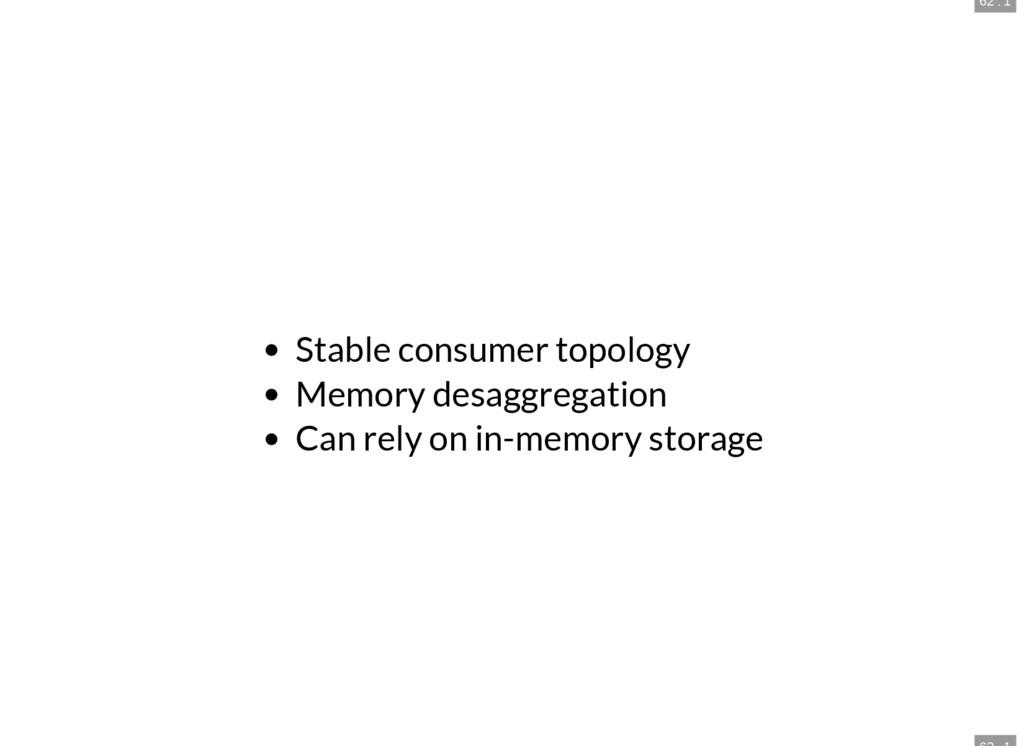 62 . 1 Stable consumer topology Memory desaggre...