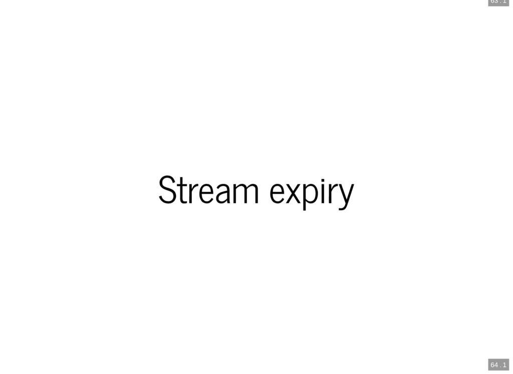 63 . 1 64 . 1 Stream expiry