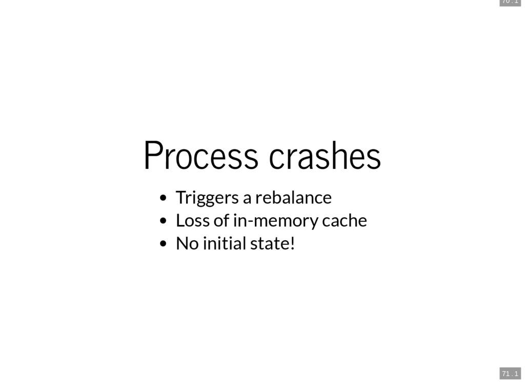70 . 1 71 . 1 Process crashes Triggers a rebala...