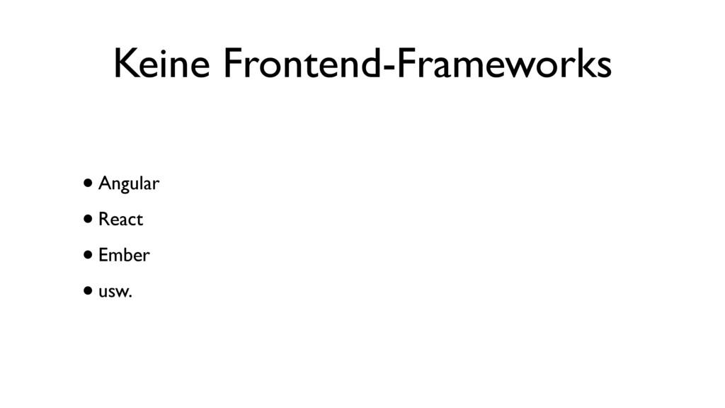 Keine Frontend-Frameworks •Angular •React •Embe...