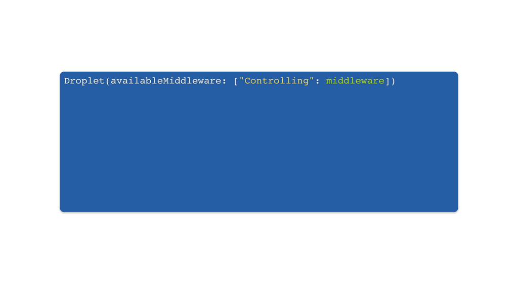 """Droplet(availableMiddleware: [""""Controlling"""": mi..."""