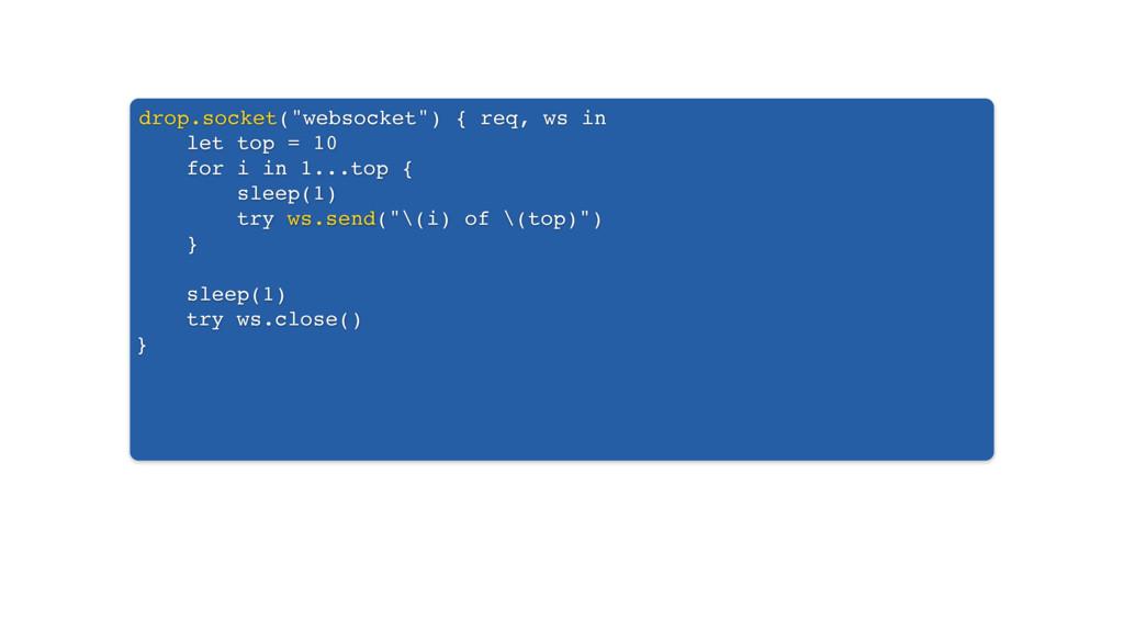 """drop.socket(""""websocket"""") { req, ws in let top =..."""