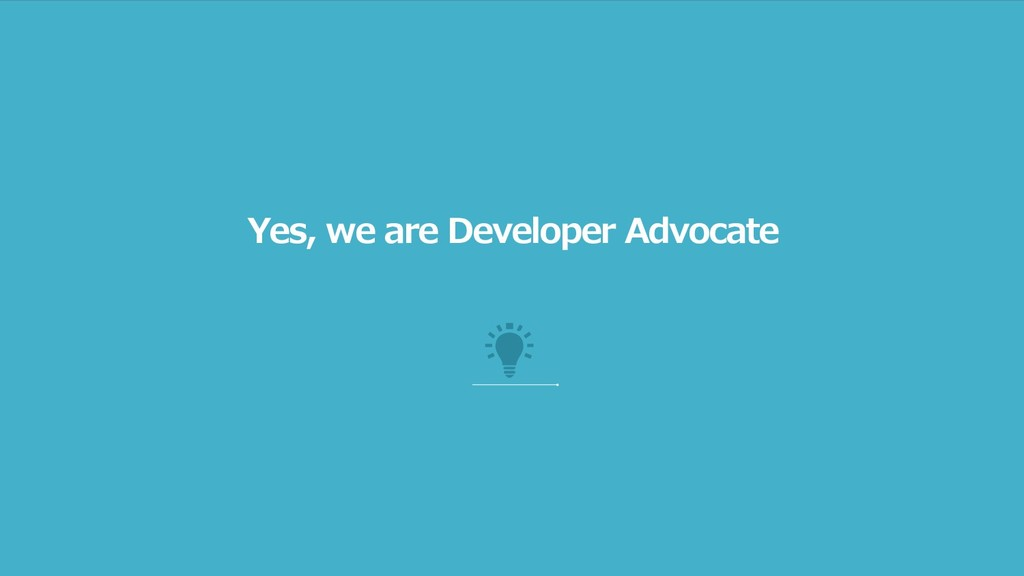 Yes, we are Developer Advocate