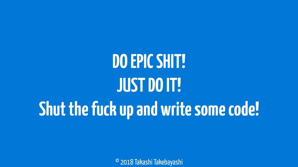 © 2018 Takashi Takebayashi DO EPIC SHIT! JUST D...