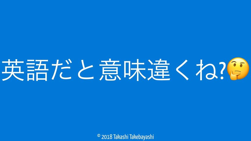 © 2018 Takashi Takebayashi ӳޠͩͱҙຯҧ͘Ͷ?