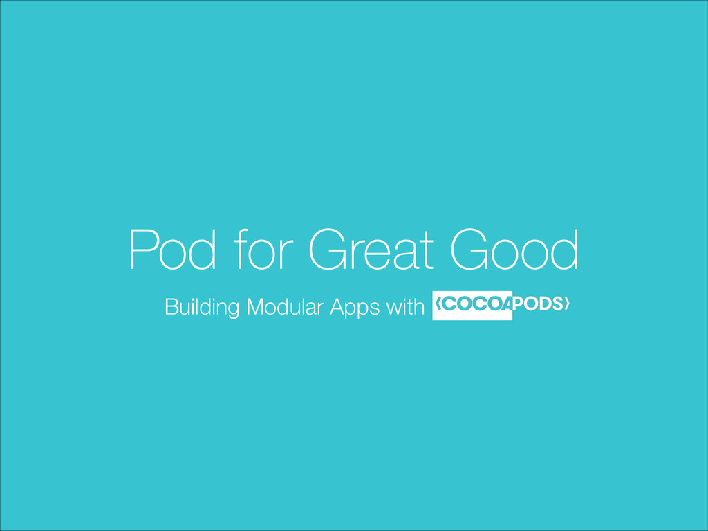 Pod for Great Good Building Modular Apps with C...