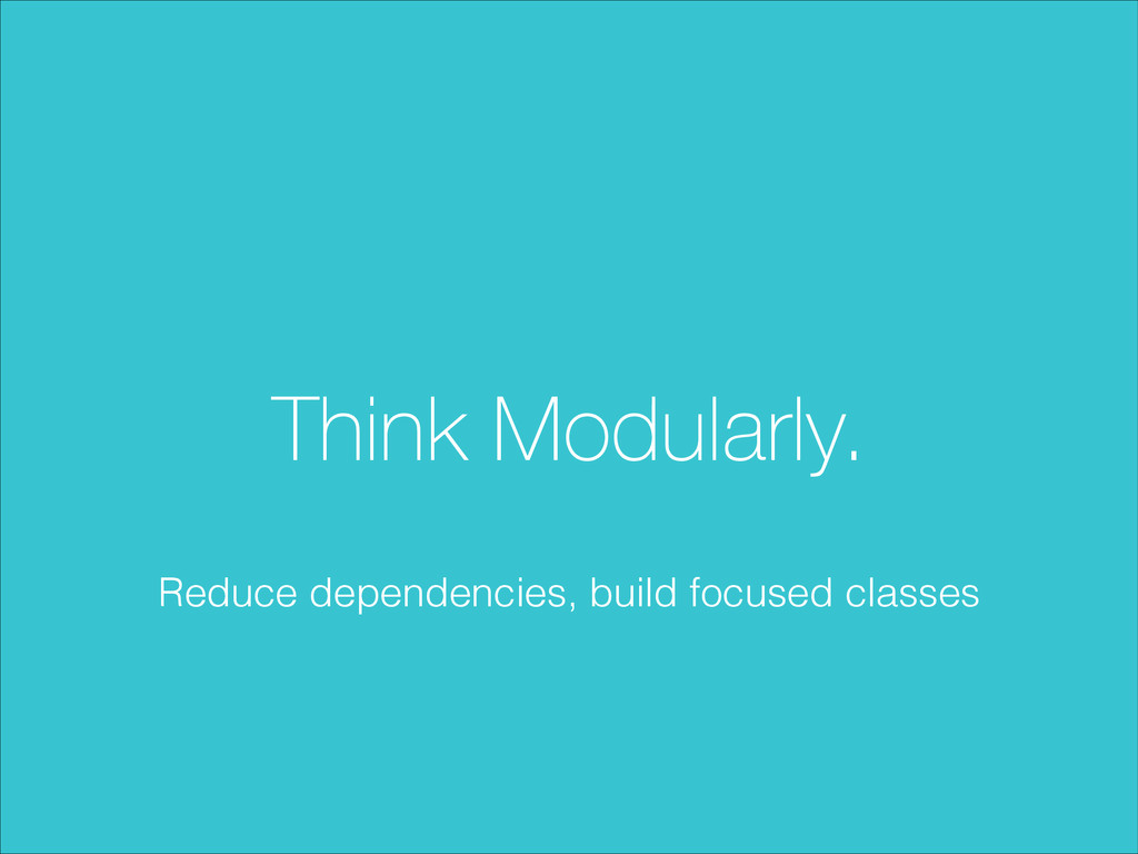 Think Modularly. Reduce dependencies, build foc...