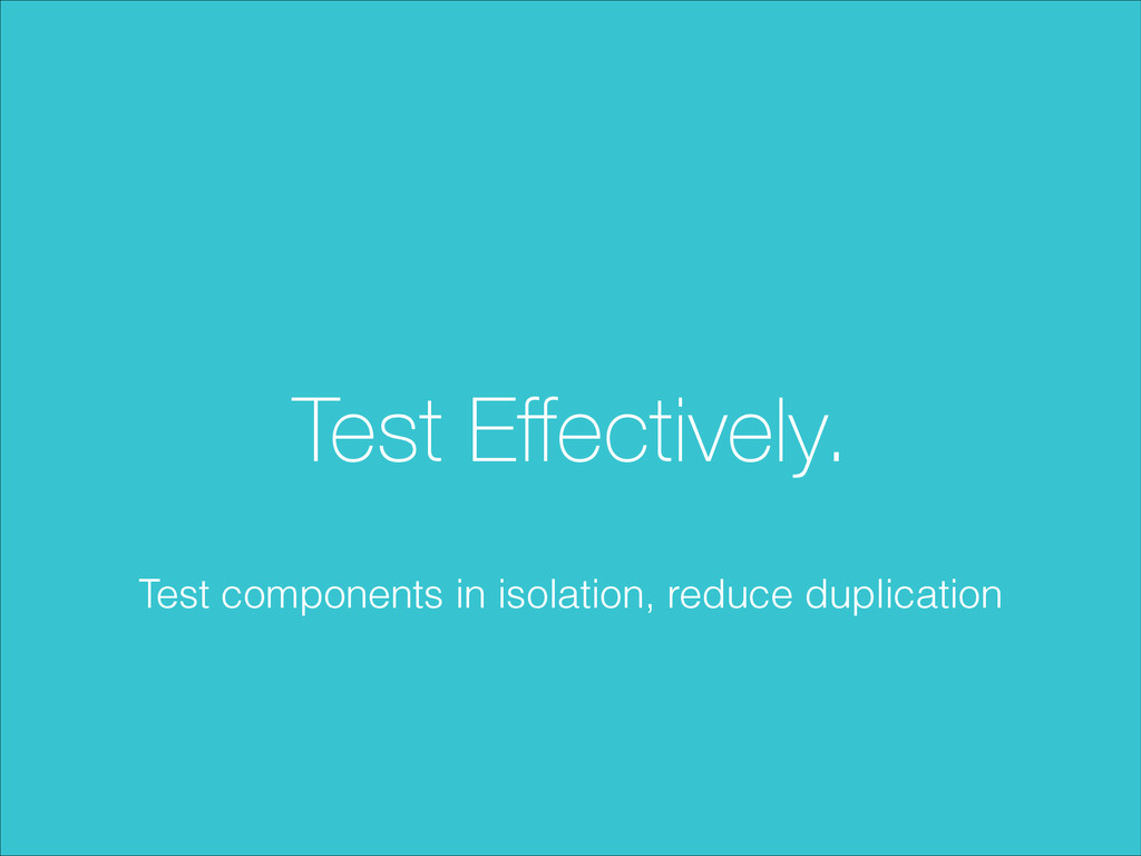 Test Effectively. Test components in isolation, ...