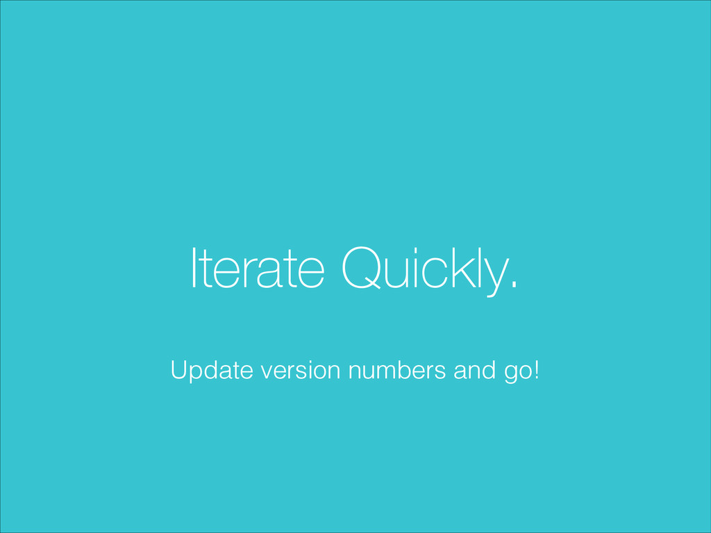 Iterate Quickly. Update version numbers and go!