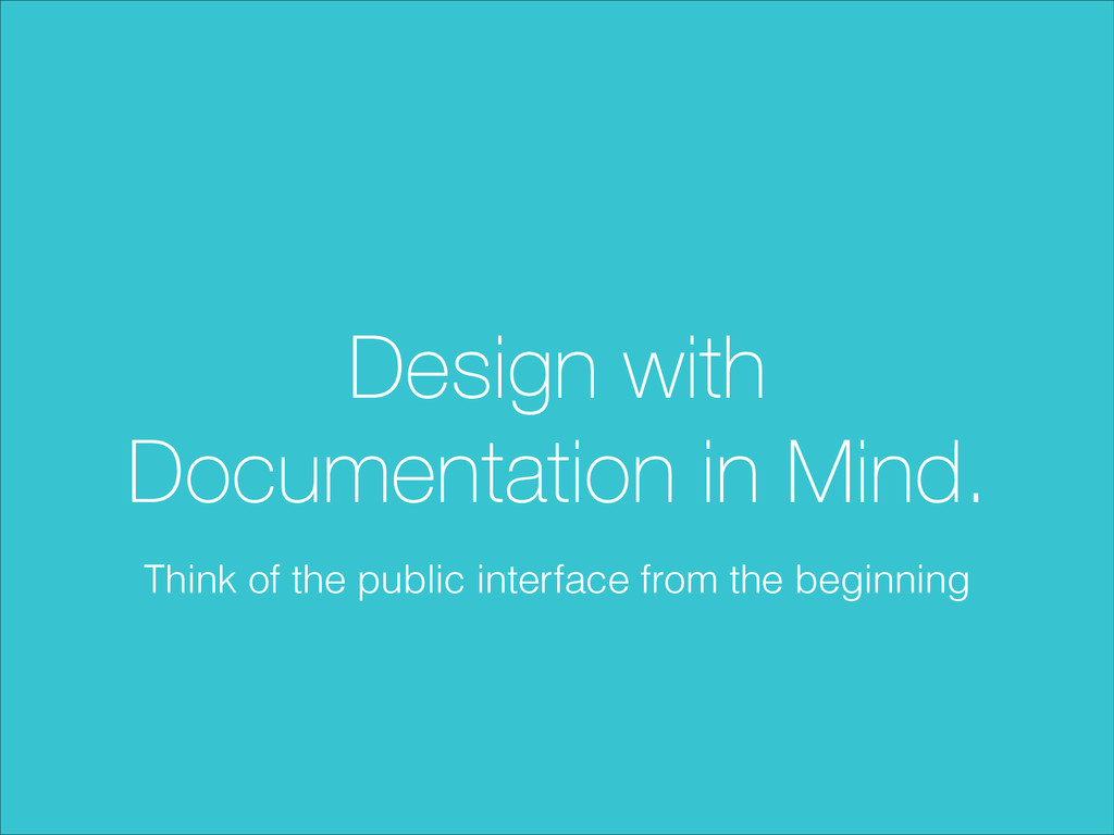 Design with Documentation in Mind. Think of the...