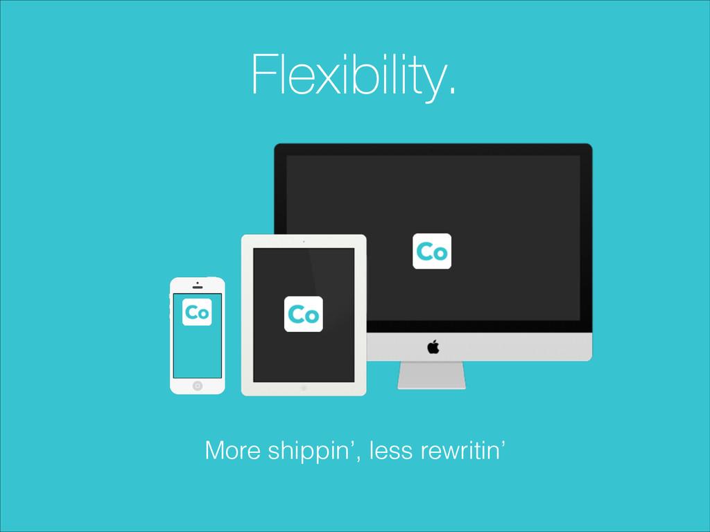 Flexibility. More shippin', less rewritin'