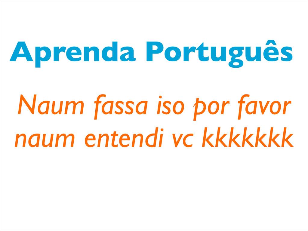 Aprenda Português Naum fassa iso por favor naum...