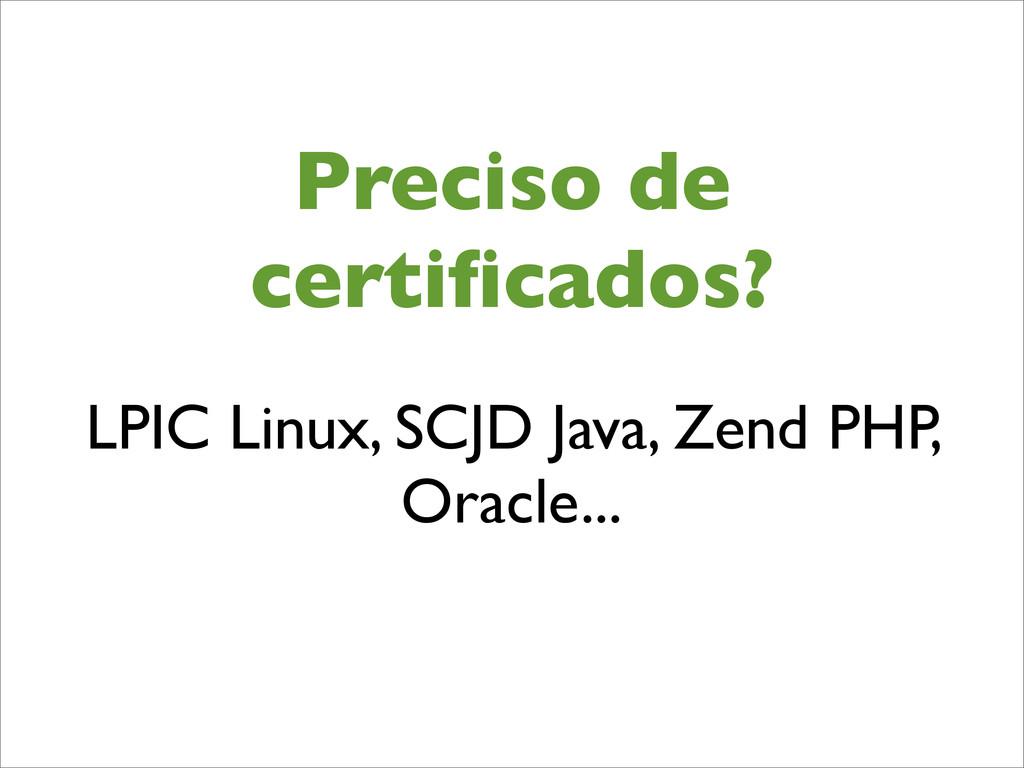 Preciso de certificados? LPIC Linux, SCJD Java, ...