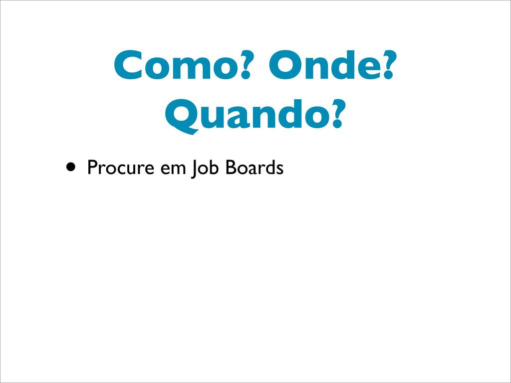 Como? Onde? Quando? • Procure em Job Boards