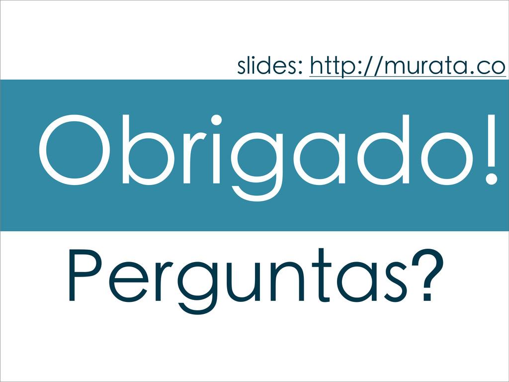 Obrigado! slides: http://murata.co Perguntas?