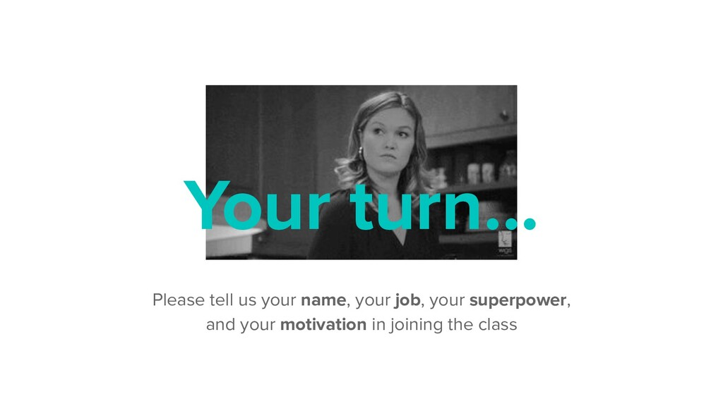 Your turn... Please tell us your name, your job...