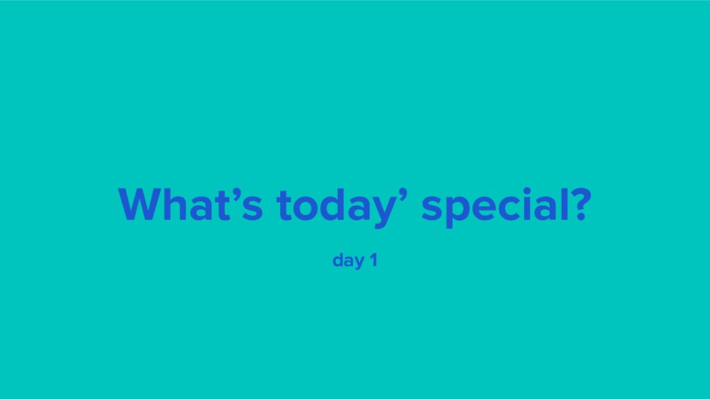What's today' special? day 1