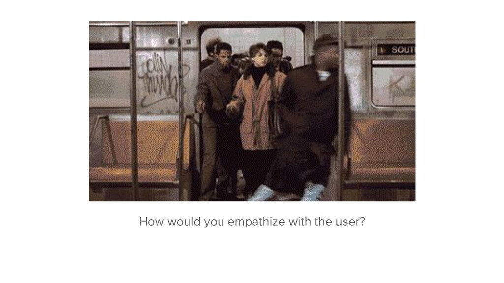 How would you empathize with the user?
