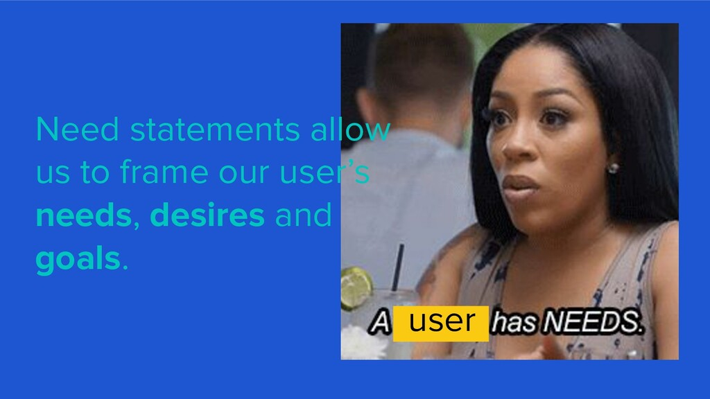 Need statements allow us to frame our user's ne...