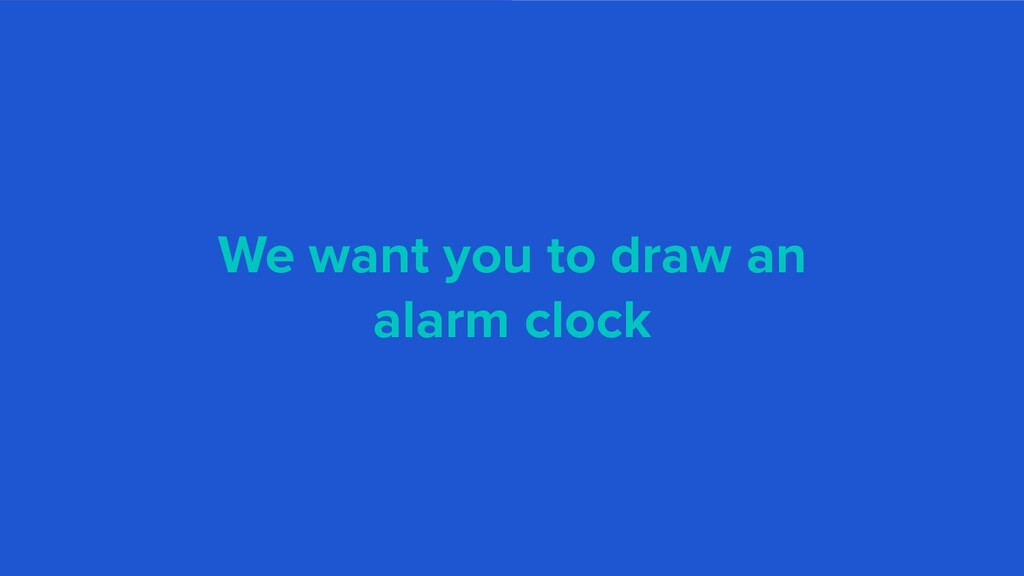 We want you to draw an alarm clock