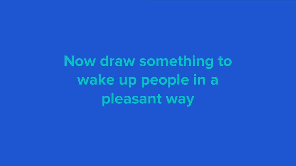 Now draw something to wake up people in a pleas...