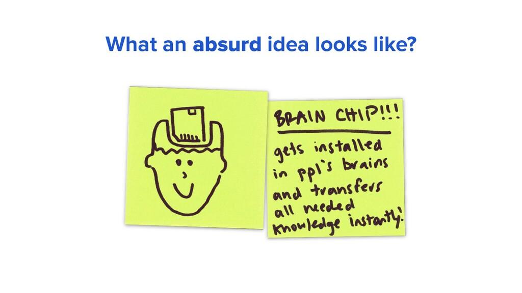 What an absurd idea looks like?