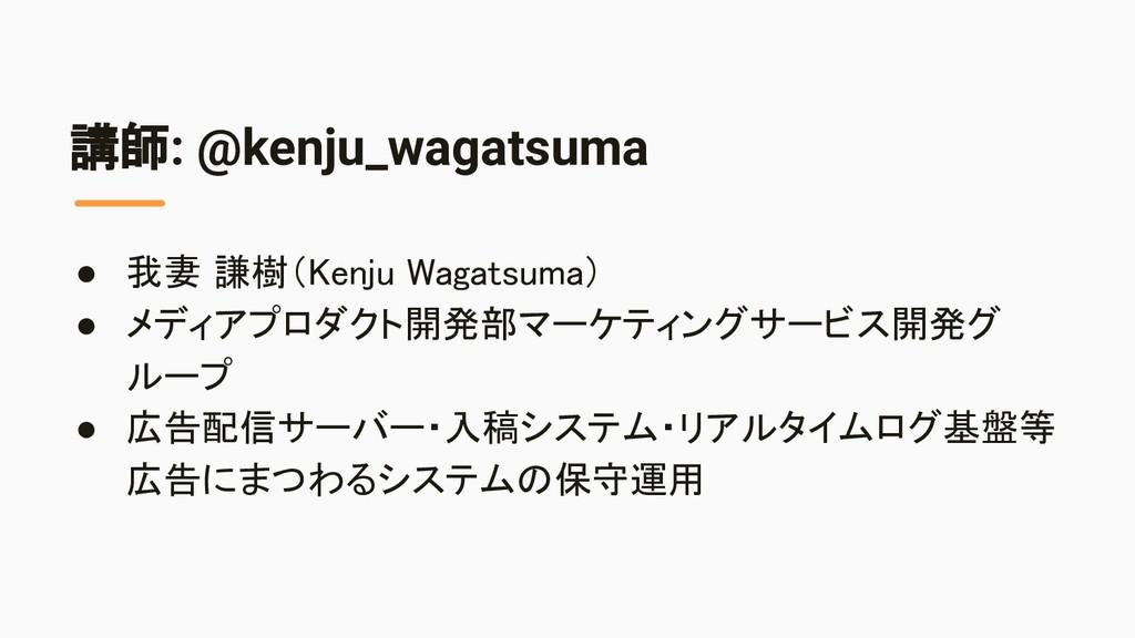講師: @kenju_wagatsuma ● 我妻 謙樹(Kenju Wagatsuma) ...