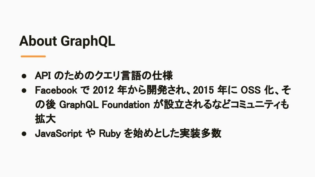 About GraphQL ● API のためのクエリ言語の仕様 ● Facebook で ...