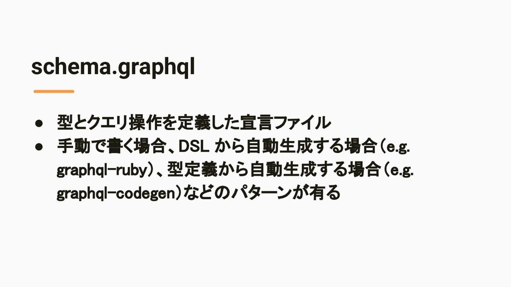 schema.graphql ● 型とクエリ操作を定義した宣言ファイル ● 手動で書く場合、...