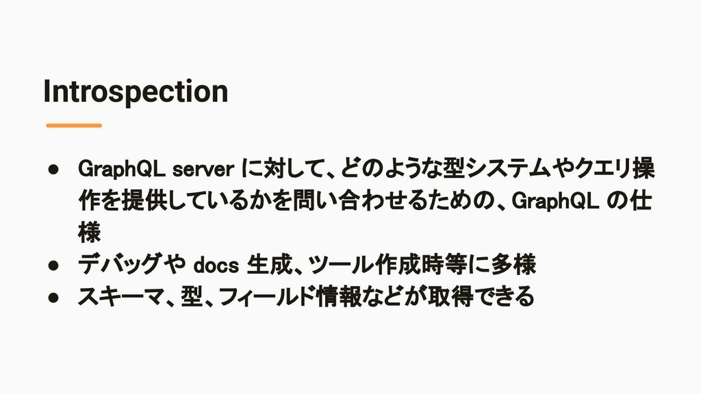 Introspection ● GraphQL server に対して、どのような型システムや...