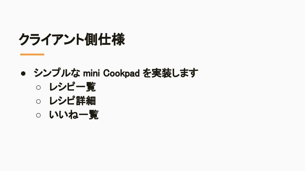クライアント側仕様 ● シンプルな mini Cookpad を実装します ○ レシピ一覧...