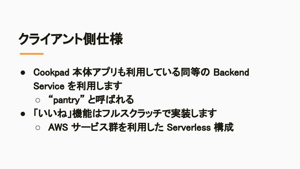 クライアント側仕様 ● Cookpad 本体アプリも利用している同等の Backend Ser...