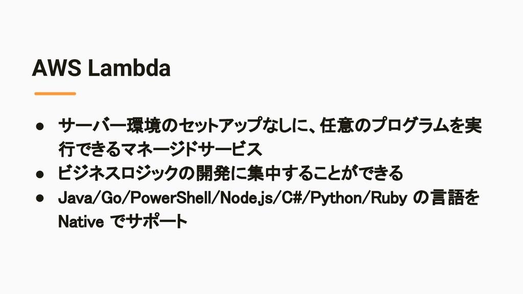 AWS Lambda ● サーバー環境のセットアップなしに、任意のプログラムを実 行できるマネ...