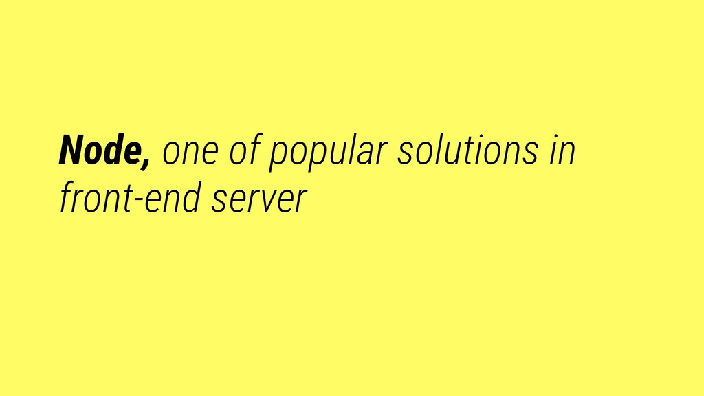 Node, one of popular solutions in front-end ser...