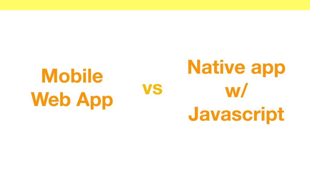 Native app w/ Javascript Mobile Web App vs