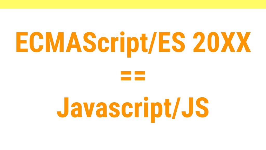 ECMAScript/ES 20XX == Javascript/JS