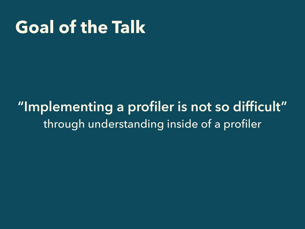 "Goal of the Talk ""Implementing a profiler is not..."