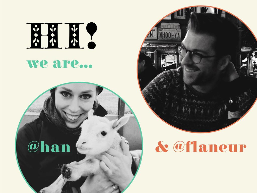 HI! @han we are… & @flaneur