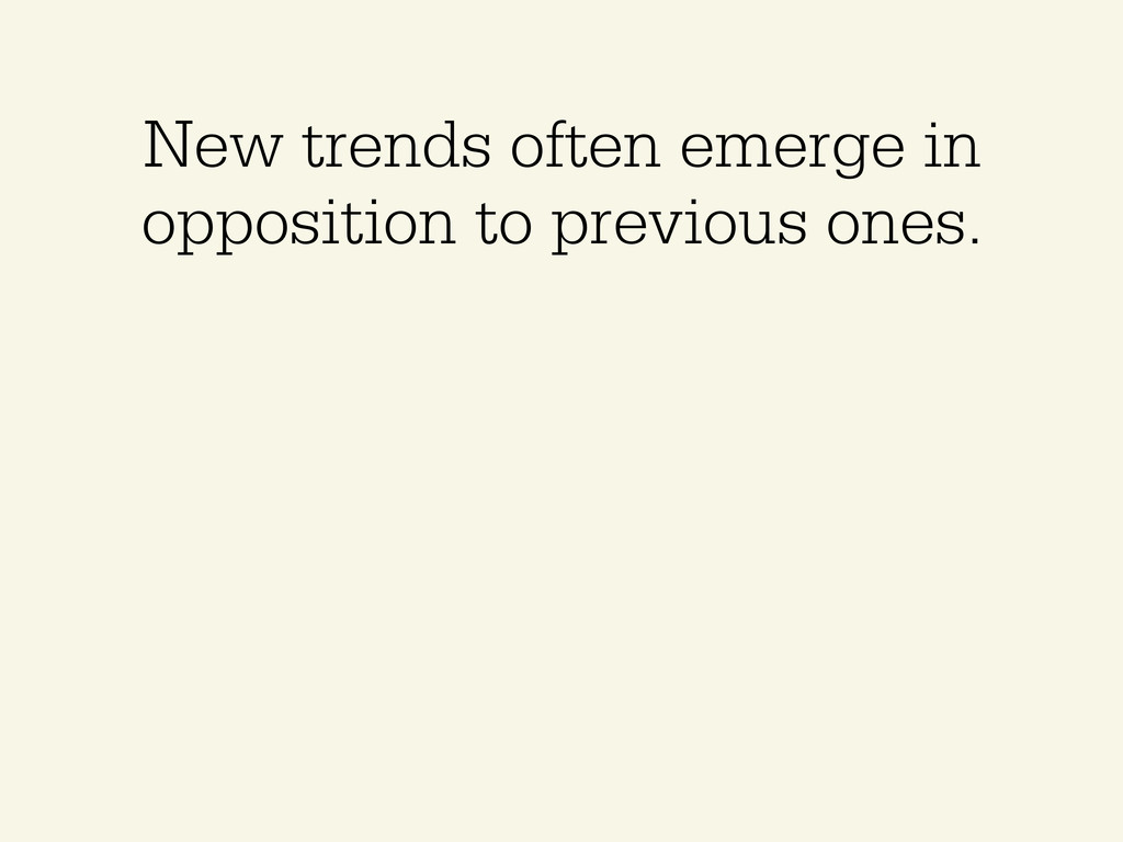 New trends often emerge in opposition to previo...