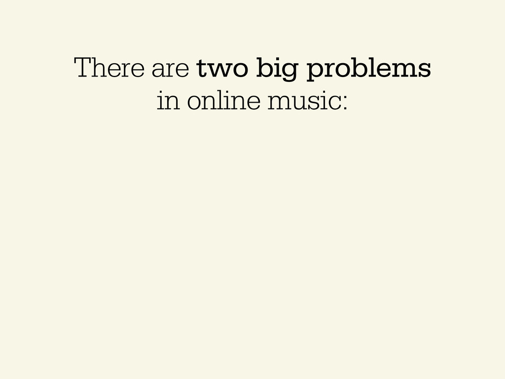 There are two big problems in online music: