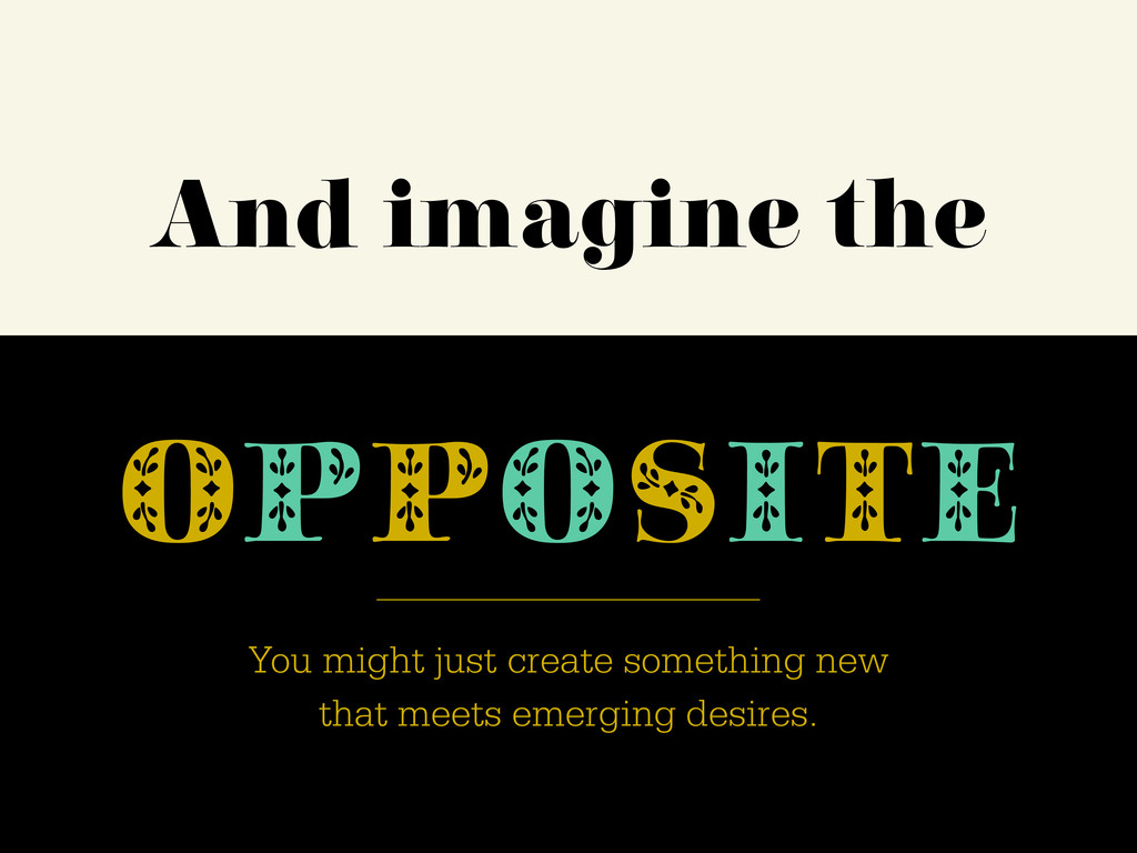 And imagine the OPPOSITE You might just create ...