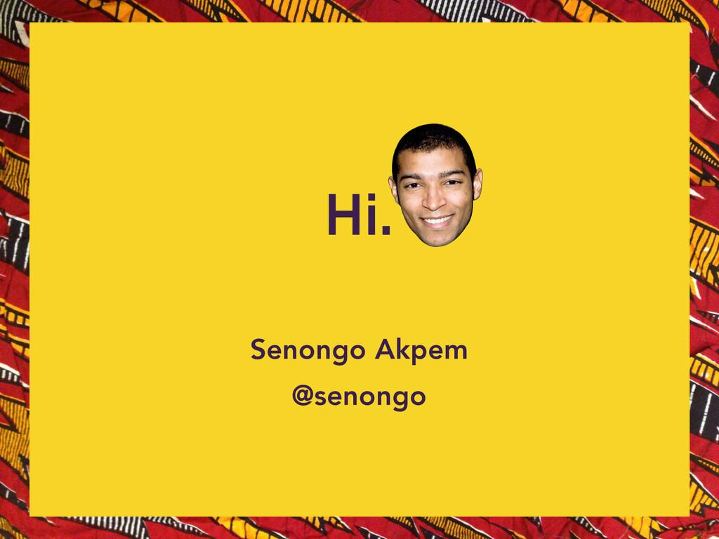 Senongo Akpem @senongo Hi.