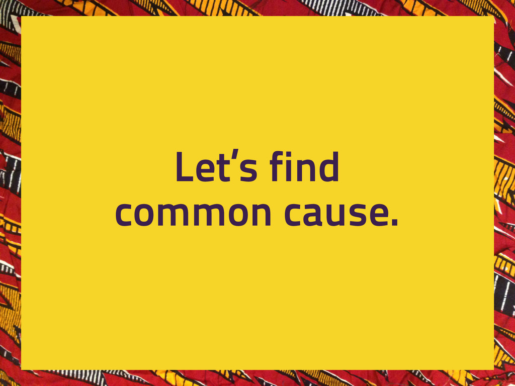 Let's find common cause.