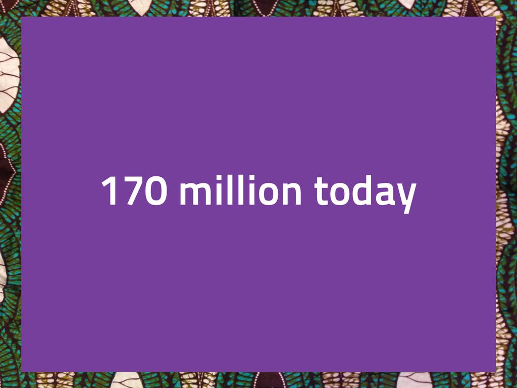 170 million today