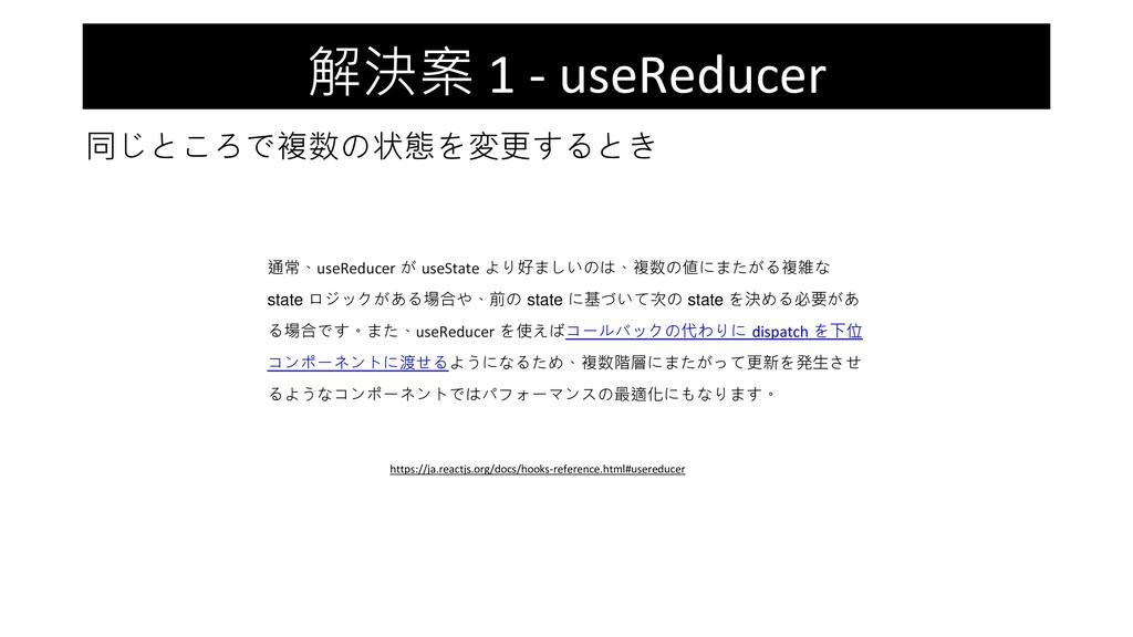 解決案 1 - useReducer 同じところで複数の状態を変更するとき 通常、useRed...