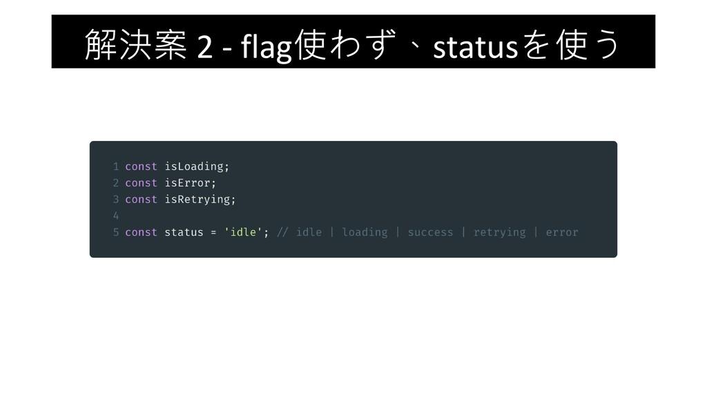 解決案 2 - flag使わず、statusを使う