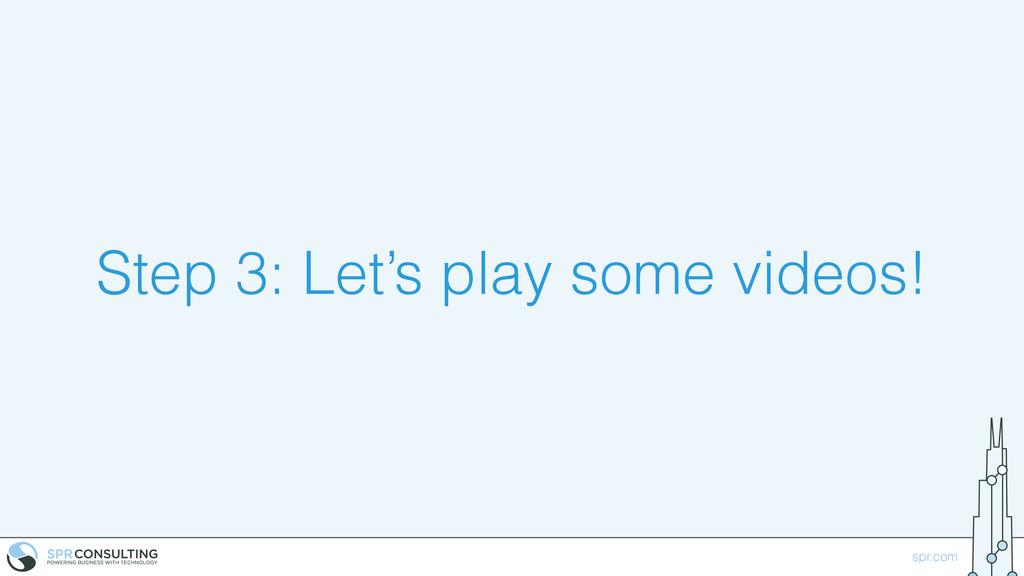 spr.com Step 3: Let's play some videos!