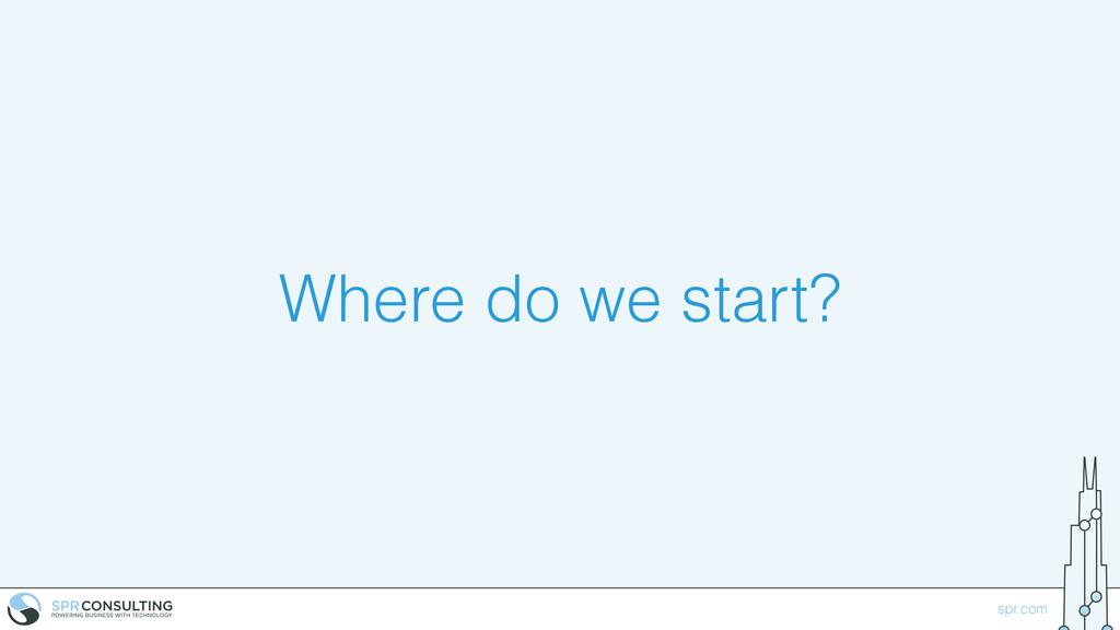 spr.com Where do we start?